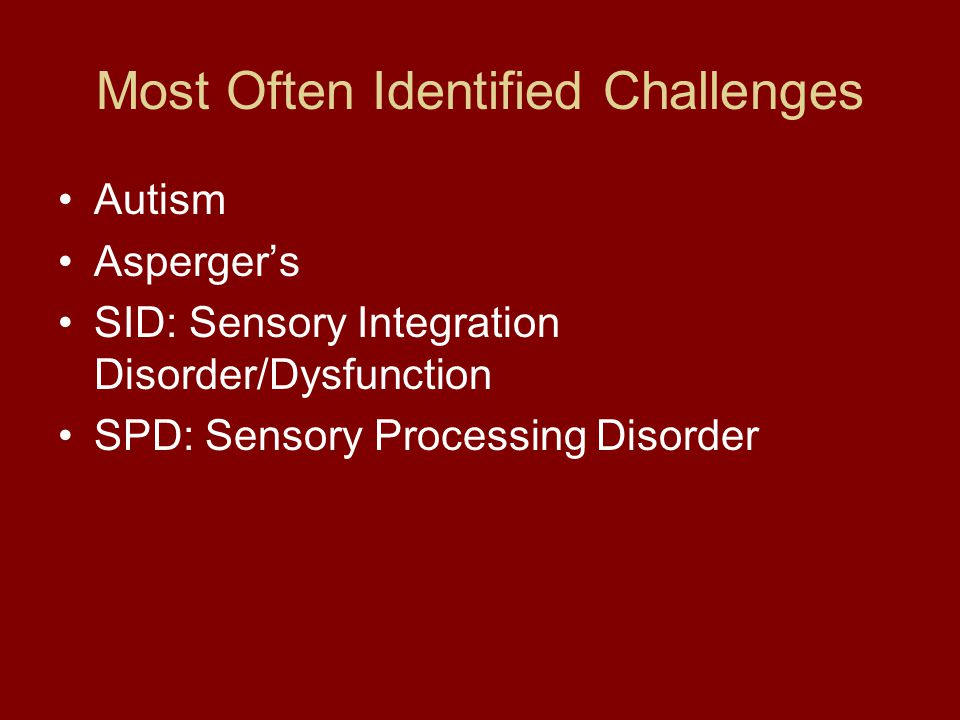 Most Often Identified Challenges Autism Asperger's SID: Sensory Integration Disorder/Dysfunction SPD: Sensory Processing Disorder