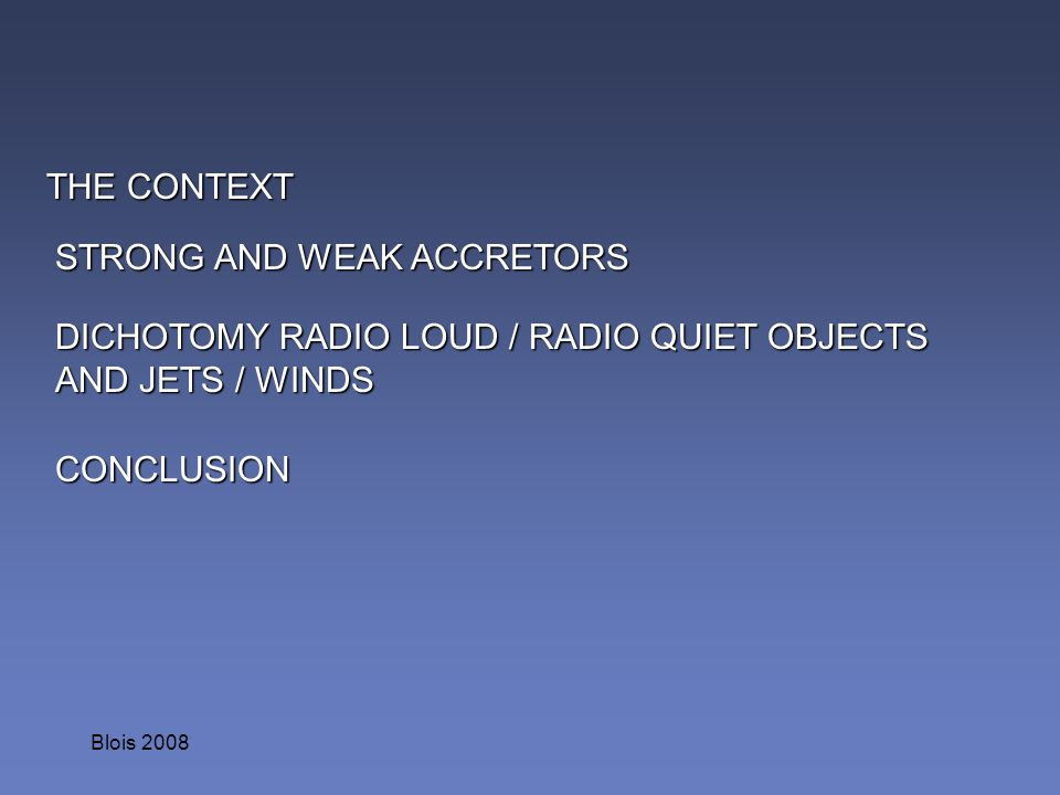 Blois 2008 THE CONTEXT DICHOTOMY RADIO LOUD / RADIO QUIET OBJECTS AND JETS / WINDS STRONG AND WEAK ACCRETORS CONCLUSION