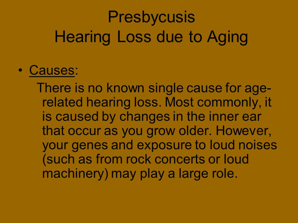 Presbycusis Hearing Loss due to Aging Causes: There is no known single cause for age- related hearing loss. Most commonly, it is caused by changes in