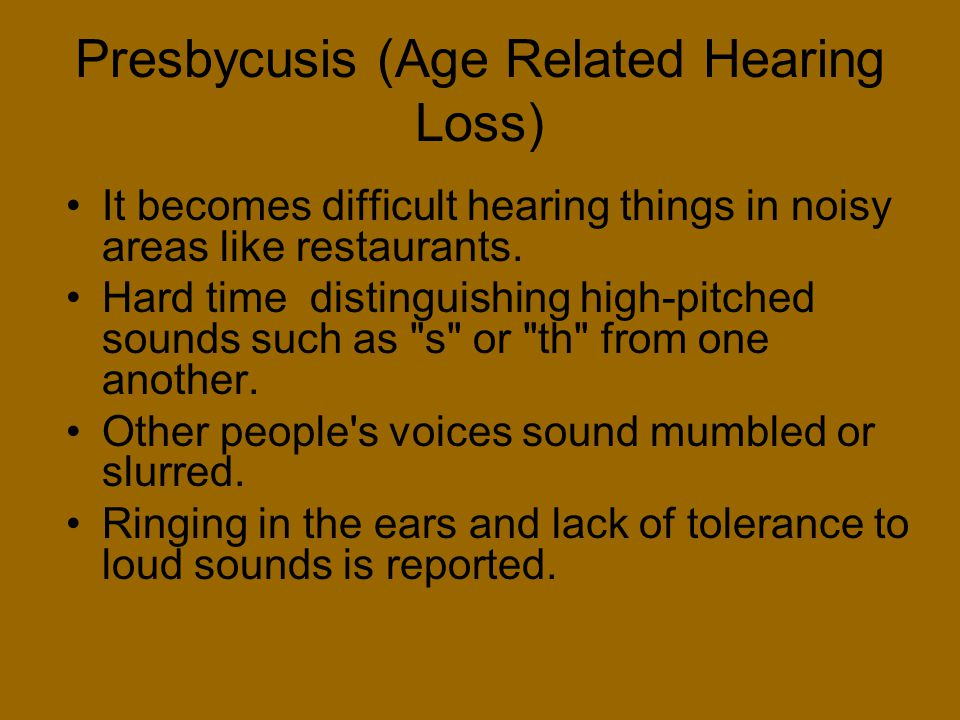Presbycusis (Age Related Hearing Loss) It becomes difficult hearing things in noisy areas like restaurants. Hard time distinguishing high-pitched soun