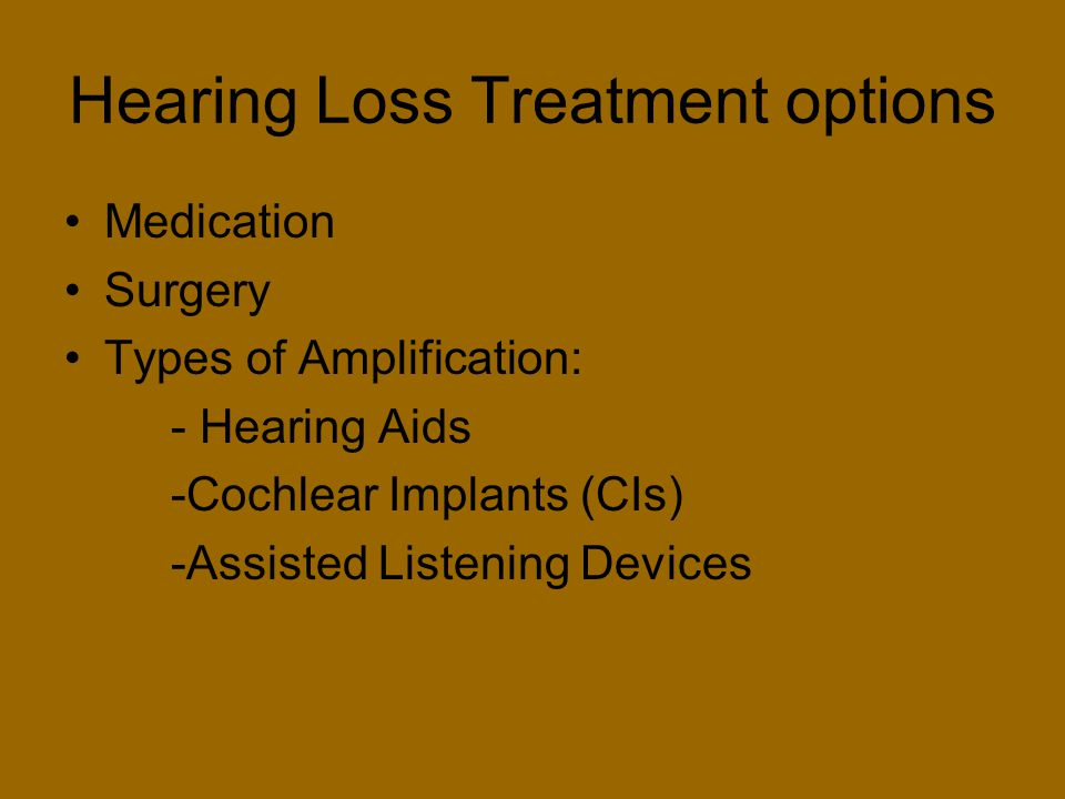 Hearing Loss Treatment options Medication Surgery Types of Amplification: - Hearing Aids -Cochlear Implants (CIs) -Assisted Listening Devices