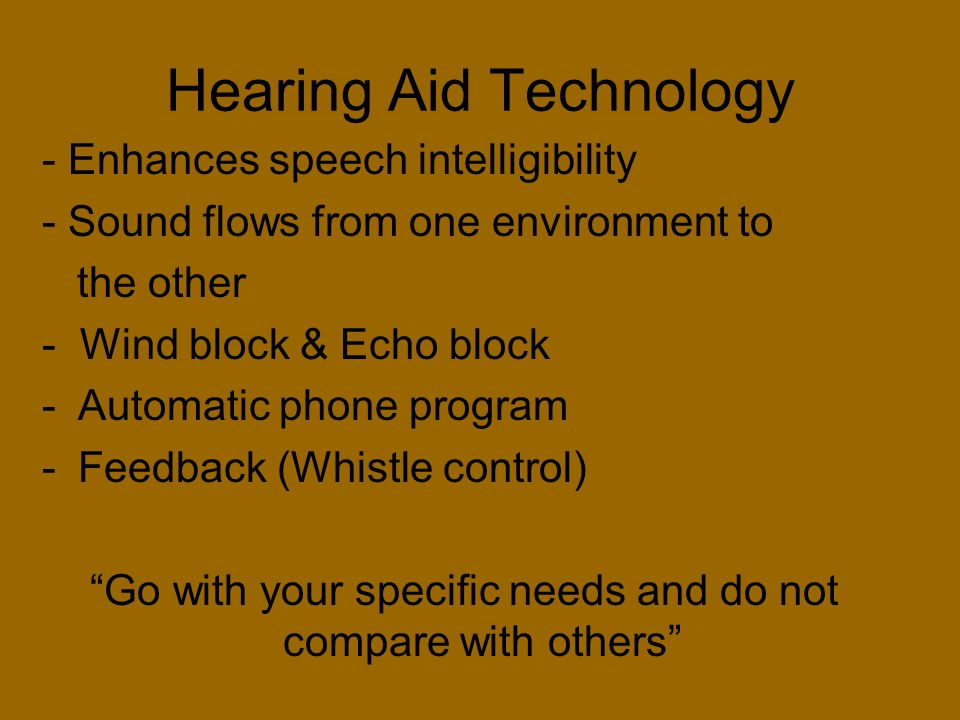 Hearing Aid Technology - Enhances speech intelligibility - Sound flows from one environment to the other - Wind block & Echo block -Automatic phone pr