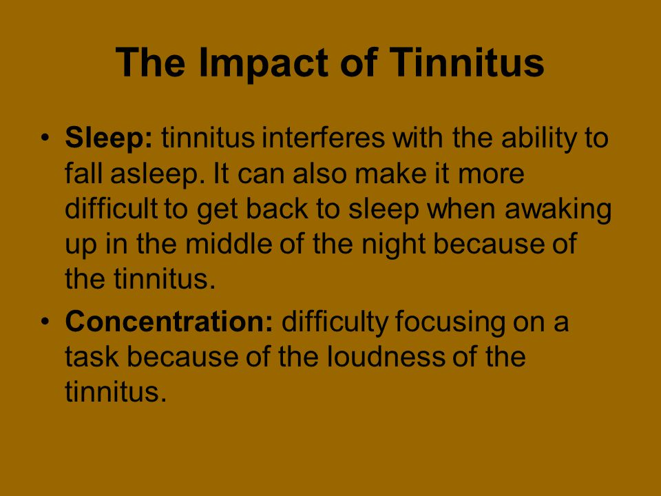 The Impact of Tinnitus Sleep: tinnitus interferes with the ability to fall asleep. It can also make it more difficult to get back to sleep when awakin
