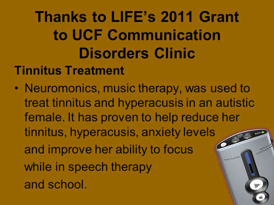 Thanks to LIFE's 2011 Grant to UCF Communication Disorders Clinic Tinnitus Treatment Neuromonics, music therapy, was used to treat tinnitus and hypera