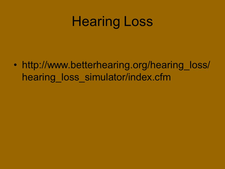 Hearing Loss http://www.betterhearing.org/hearing_loss/ hearing_loss_simulator/index.cfm