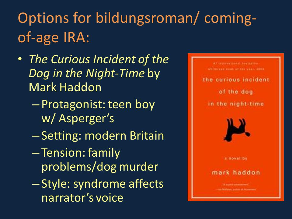 Options for bildungsroman/ coming- of-age IRA: The Curious Incident of the Dog in the Night-Time by Mark Haddon – Protagonist: teen boy w/ Asperger's – Setting: modern Britain – Tension: family problems/dog murder – Style: syndrome affects narrator's voice