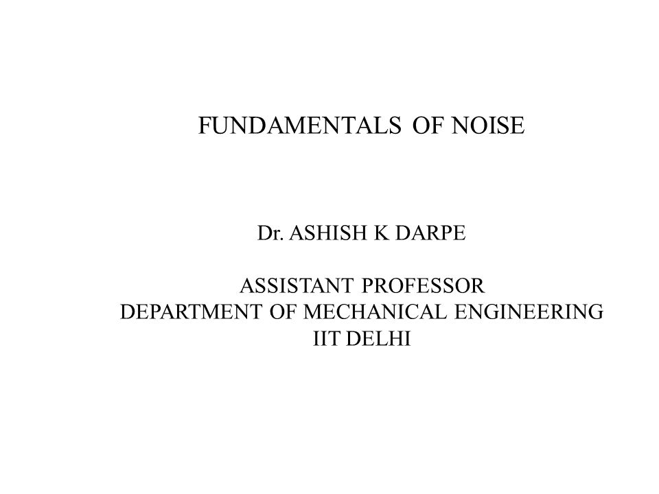 FUNDAMENTALS OF NOISE Dr. ASHISH K DARPE ASSISTANT PROFESSOR DEPARTMENT OF MECHANICAL ENGINEERING IIT DELHI
