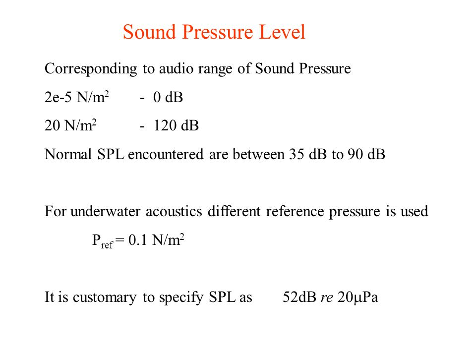 Corresponding to audio range of Sound Pressure 2e-5 N/m 2 - 0 dB 20 N/m 2 - 120 dB Normal SPL encountered are between 35 dB to 90 dB For underwater ac