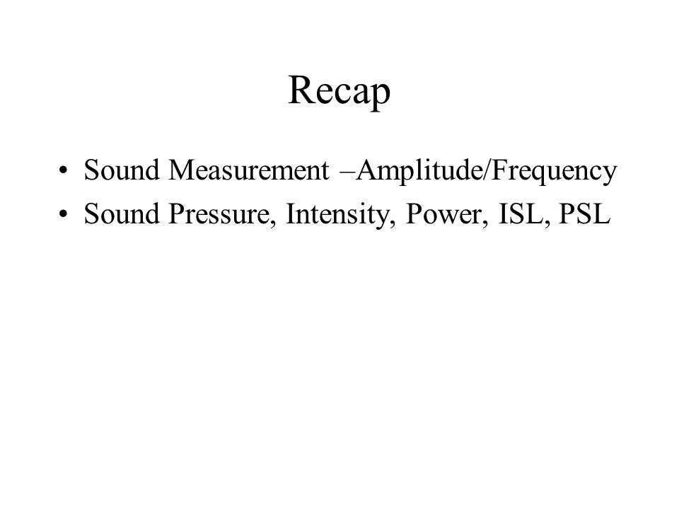 Recap Sound Measurement –Amplitude/Frequency Sound Pressure, Intensity, Power, ISL, PSL