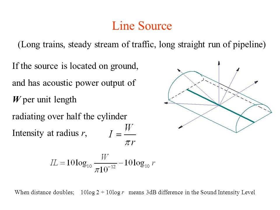 Line Source (Long trains, steady stream of traffic, long straight run of pipeline) If the source is located on ground, and has acoustic power output o