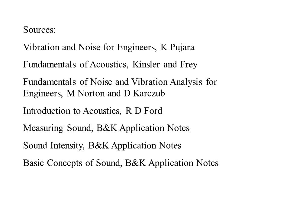 Sources: Vibration and Noise for Engineers, K Pujara Fundamentals of Acoustics, Kinsler and Frey Fundamentals of Noise and Vibration Analysis for Engi