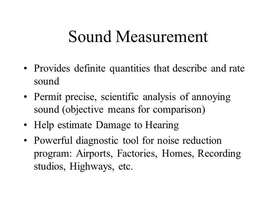 Sound Measurement Provides definite quantities that describe and rate sound Permit precise, scientific analysis of annoying sound (objective means for