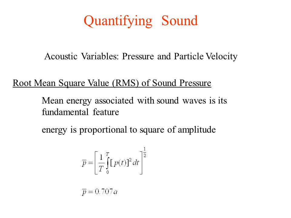 Quantifying Sound Root Mean Square Value (RMS) of Sound Pressure Mean energy associated with sound waves is its fundamental feature energy is proporti