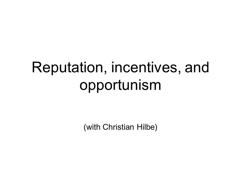 Reputation, incentives, and opportunism (with Christian Hilbe)
