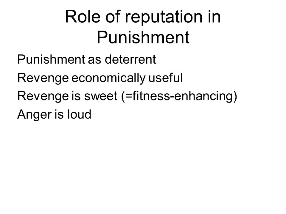 Role of reputation in Punishment Punishment as deterrent Revenge economically useful Revenge is sweet (=fitness-enhancing) Anger is loud