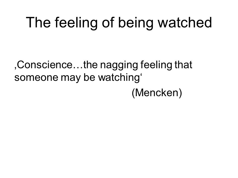 The feeling of being watched 'Conscience…the nagging feeling that someone may be watching' (Mencken)