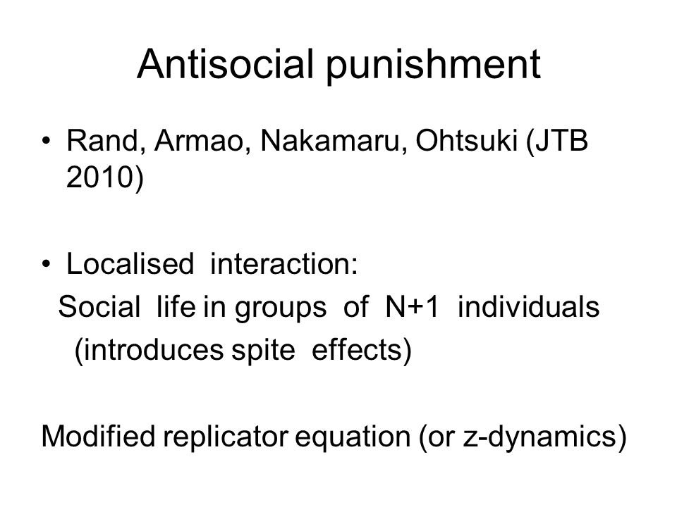 Antisocial punishment Rand, Armao, Nakamaru, Ohtsuki (JTB 2010) Localised interaction: Social life in groups of N+1 individuals (introduces spite effects) Modified replicator equation (or z-dynamics)