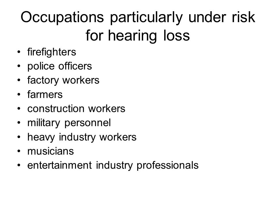 Occupations particularly under risk for hearing loss firefighters police officers factory workers farmers construction workers military personnel heavy industry workers musicians entertainment industry professionals
