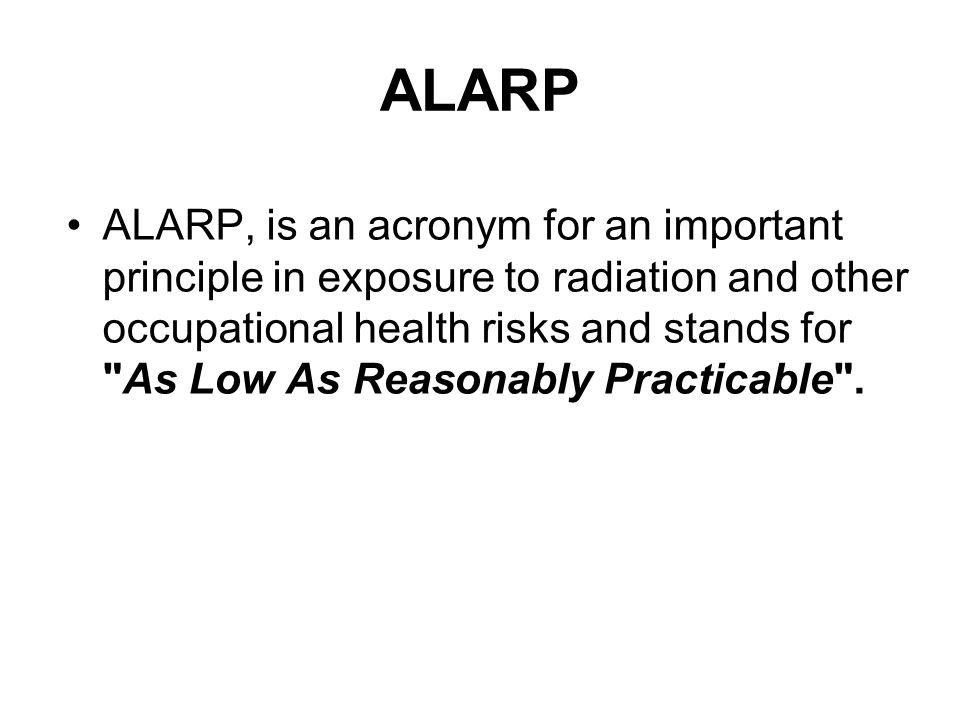 ALARP ALARP, is an acronym for an important principle in exposure to radiation and other occupational health risks and stands for As Low As Reasonably Practicable .