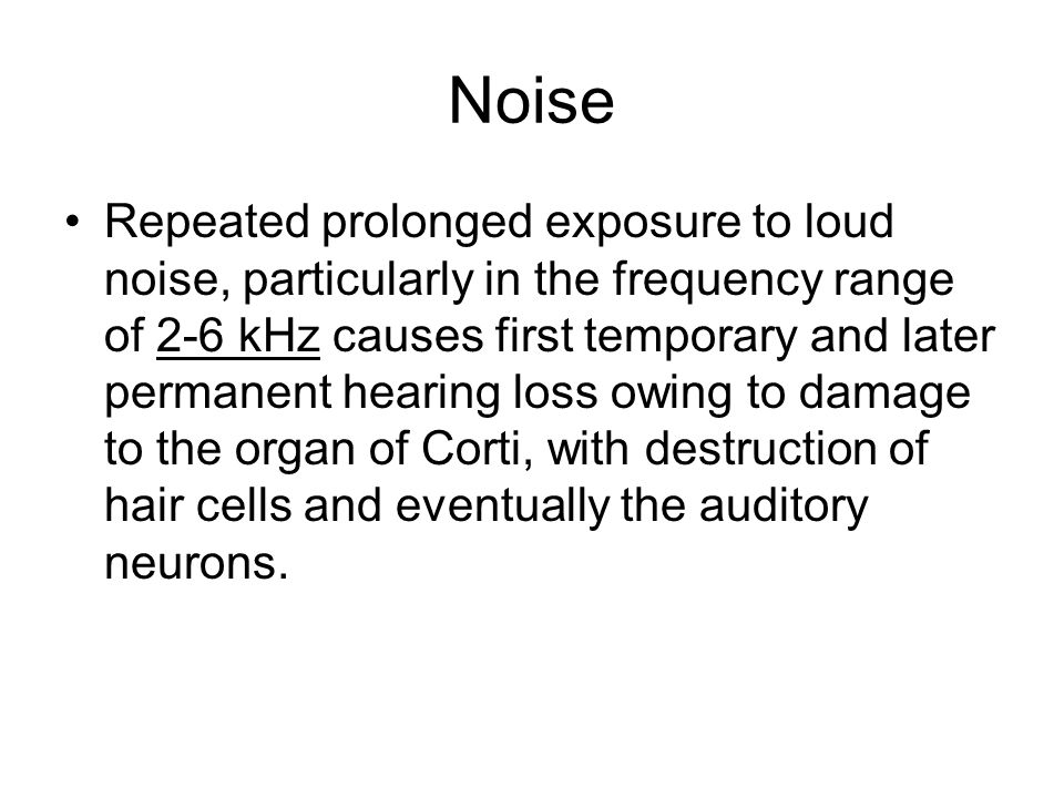 Noise Repeated prolonged exposure to loud noise, particularly in the frequency range of 2-6 kHz causes first temporary and later permanent hearing loss owing to damage to the organ of Corti, with destruction of hair cells and eventually the auditory neurons.