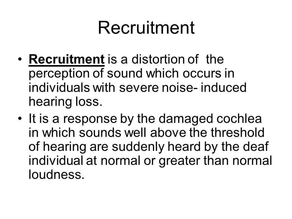Recruitment is a distortion of the perception of sound which occurs in individuals with severe noise- induced hearing loss.