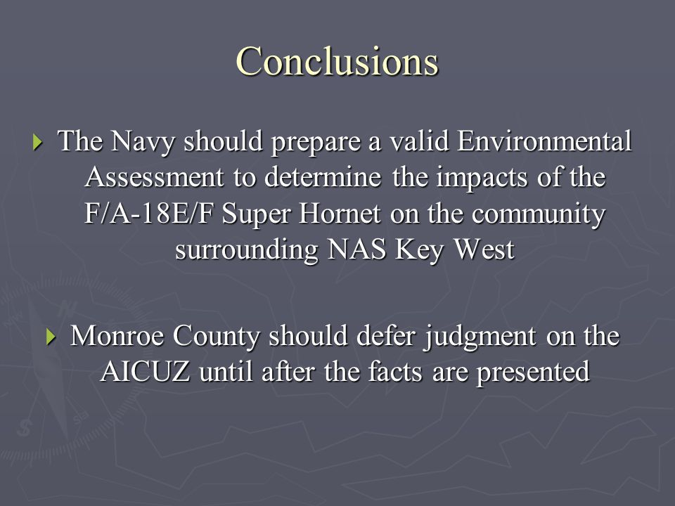 Conclusions  The Navy should prepare a valid Environmental Assessment to determine the impacts of the F/A-18E/F Super Hornet on the community surrounding NAS Key West  Monroe County should defer judgment on the AICUZ until after the facts are presented