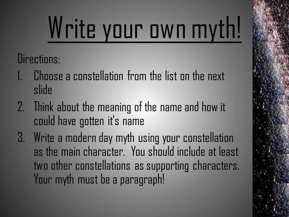 Write your own myth! Directions: 1.Choose a constellation from the list on the next slide 2.Think about the meaning of the name and how it could have