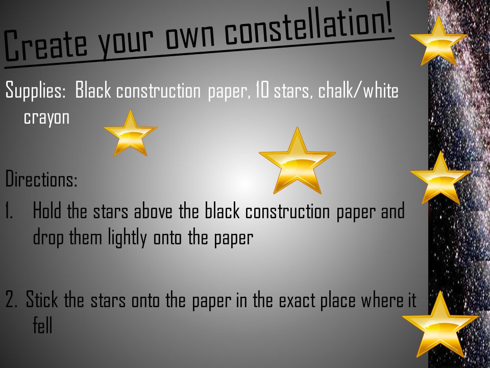 Create your own constellation! Supplies: Black construction paper, 10 stars, chalk/white crayon Directions: 1.Hold the stars above the black construct