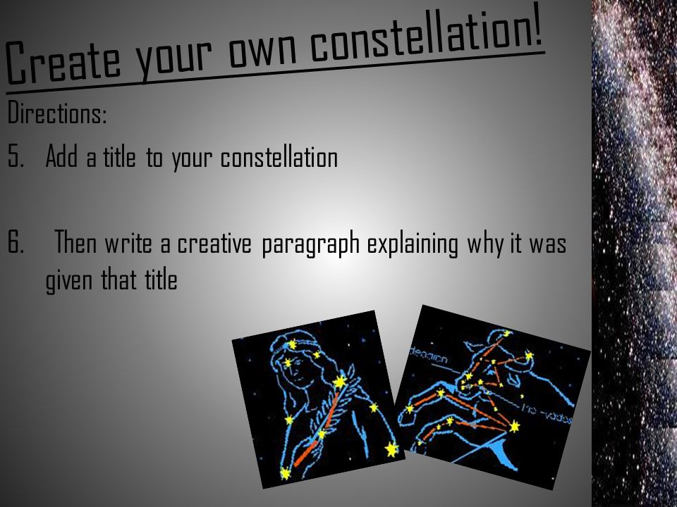 Create your own constellation! Directions: 5.Add a title to your constellation 6. Then write a creative paragraph explaining why it was given that tit