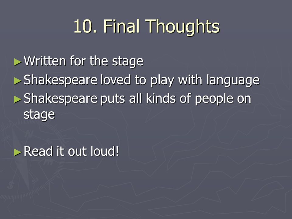10. Final Thoughts ► Written for the stage ► Shakespeare loved to play with language ► Shakespeare puts all kinds of people on stage ► Read it out lou