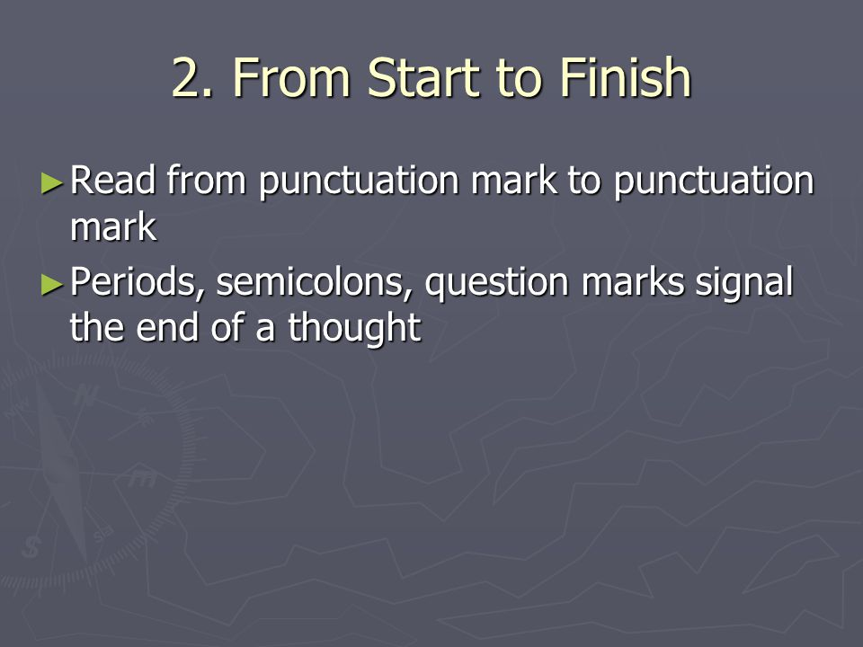 2. From Start to Finish ► Read from punctuation mark to punctuation mark ► Periods, semicolons, question marks signal the end of a thought