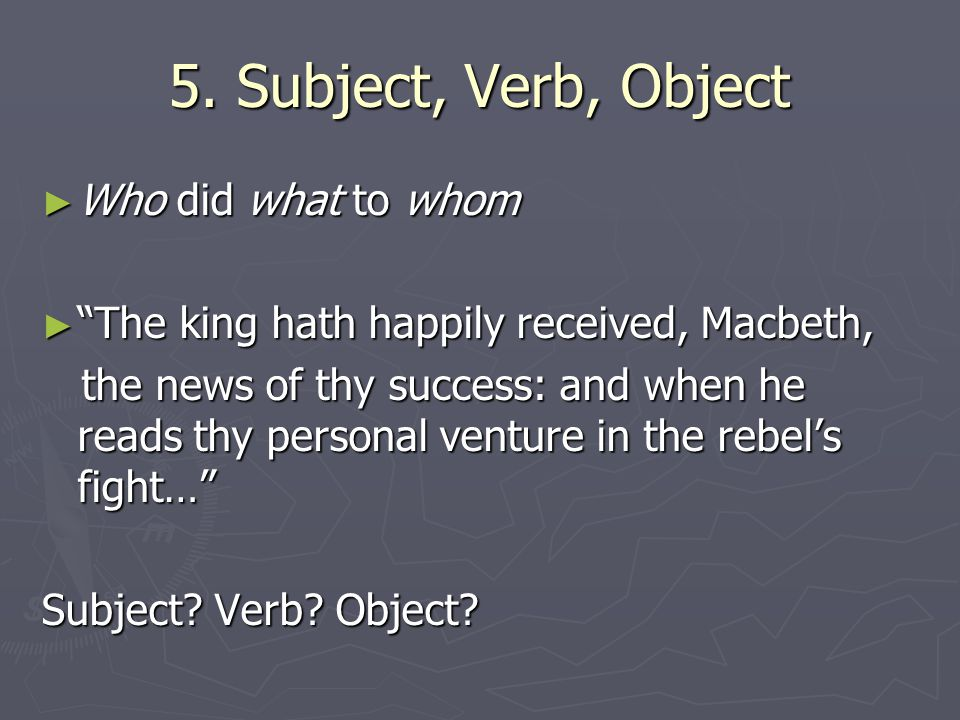 "5. Subject, Verb, Object ► Who did what to whom ► ""The king hath happily received, Macbeth, the news of thy success: and when he reads thy personal ve"