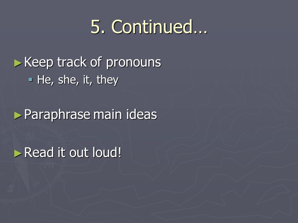5. Continued… ► Keep track of pronouns  He, she, it, they ► Paraphrase main ideas ► Read it out loud!