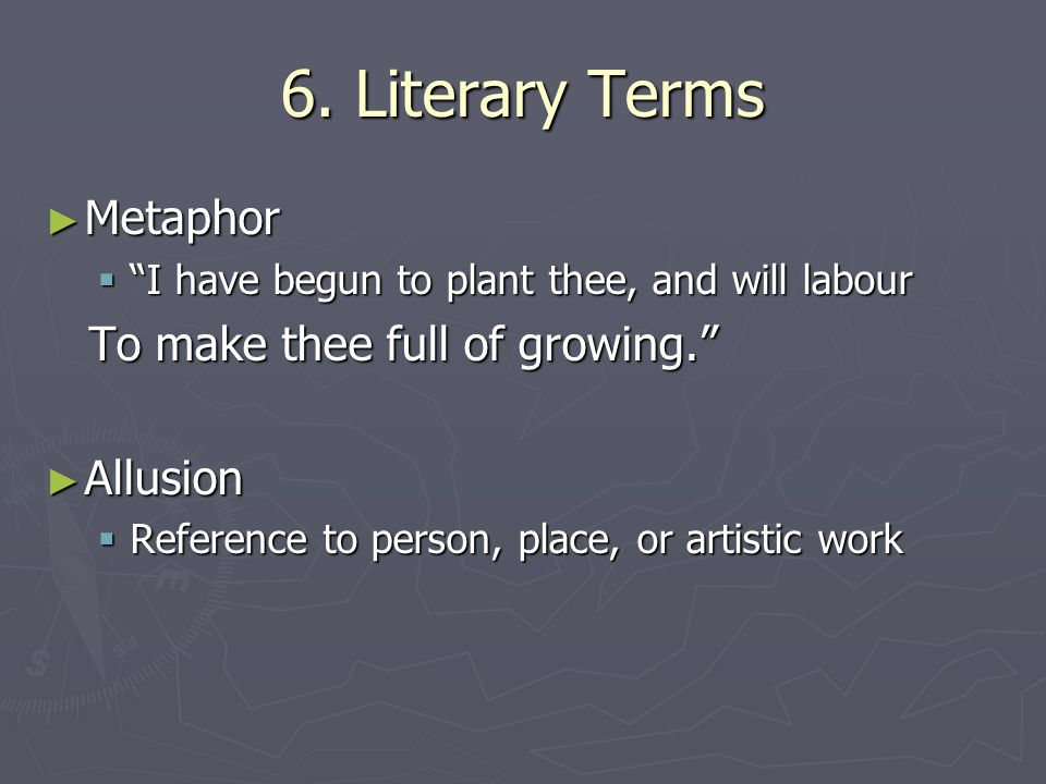 "6. Literary Terms ► Metaphor  ""I have begun to plant thee, and will labour To make thee full of growing."" To make thee full of growing."" ► Allusion "