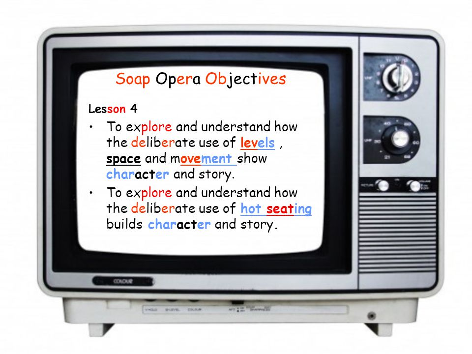 Soap Opera Objectives Lesson 4 To explore and understand how the deliberate use of levels, space and movement show character and story. To explore and
