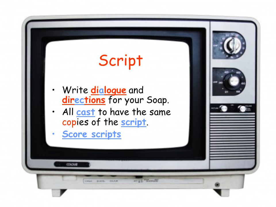 Script Write dialogue and directions for your Soap. All cast to have the same copies of the script. Score scripts