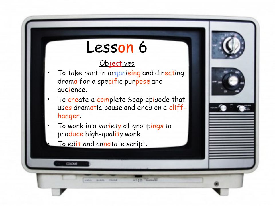 Lesson 6 Objectives To take part in organising and directing drama for a specific purpose and audience. To create a complete Soap episode that uses dr