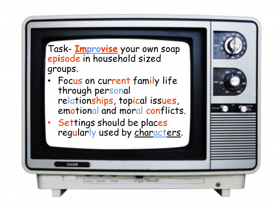Task- Improvise your own soap episode in household sized groups. Focus on current family life through personal relationships, topical issues, emotiona