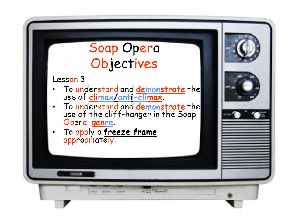 Soap Opera Objectives Lesson 3 To understand and demonstrate the use of climax/anti-climax.