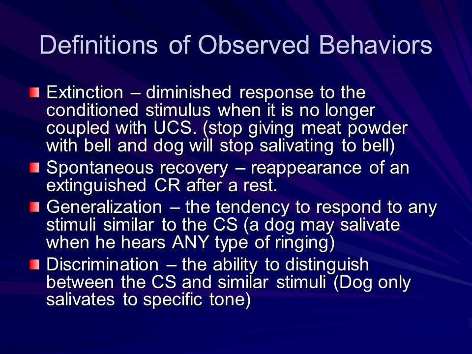 Definitions of Observed Behaviors Extinction – diminished response to the conditioned stimulus when it is no longer coupled with UCS. (stop giving mea