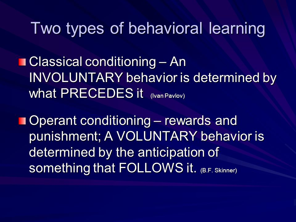 Two types of behavioral learning Classical conditioning – An INVOLUNTARY behavior is determined by what PRECEDES it (Ivan Pavlov) Operant conditioning – rewards and punishment; A VOLUNTARY behavior is determined by the anticipation of something that FOLLOWS it.