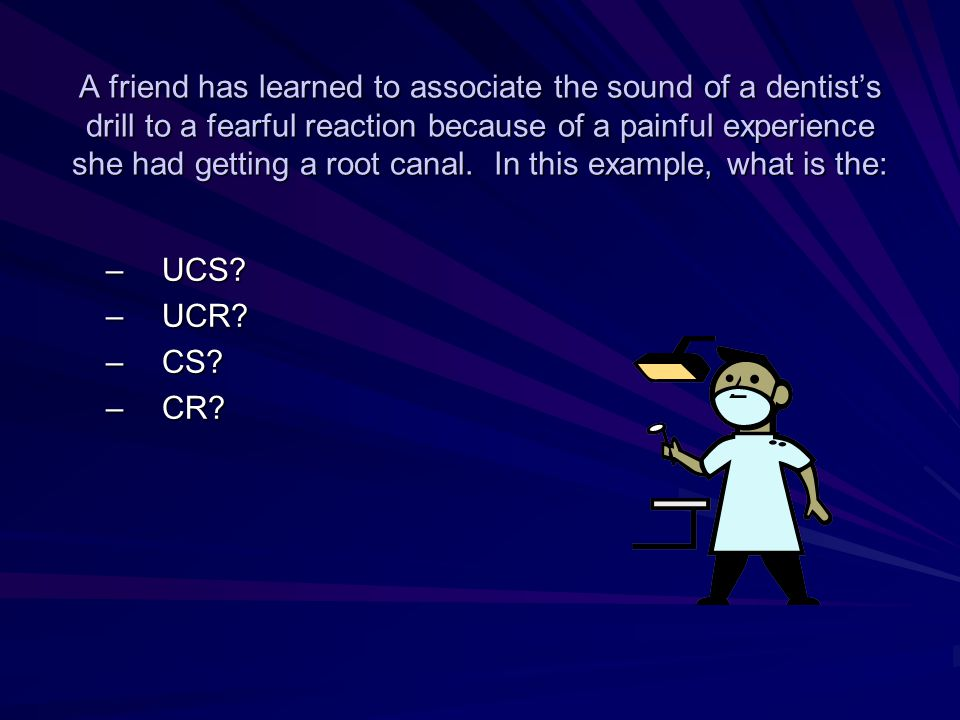A friend has learned to associate the sound of a dentist's drill to a fearful reaction because of a painful experience she had getting a root canal. I