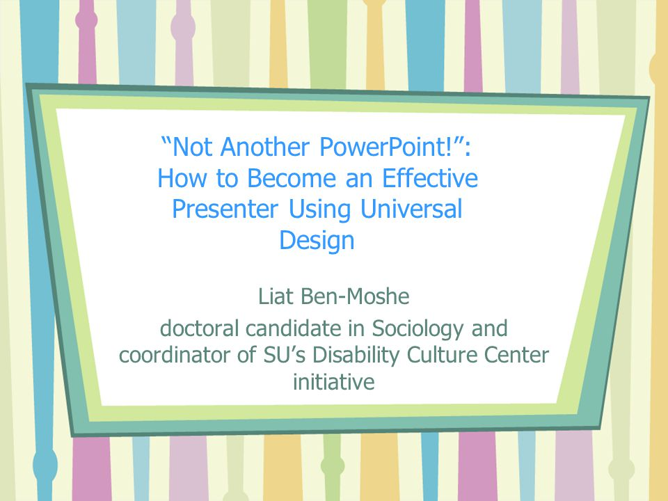 Not Another PowerPoint! : How to Become an Effective Presenter Using Universal Design Liat Ben-Moshe doctoral candidate in Sociology and coordinator of SU's Disability Culture Center initiative