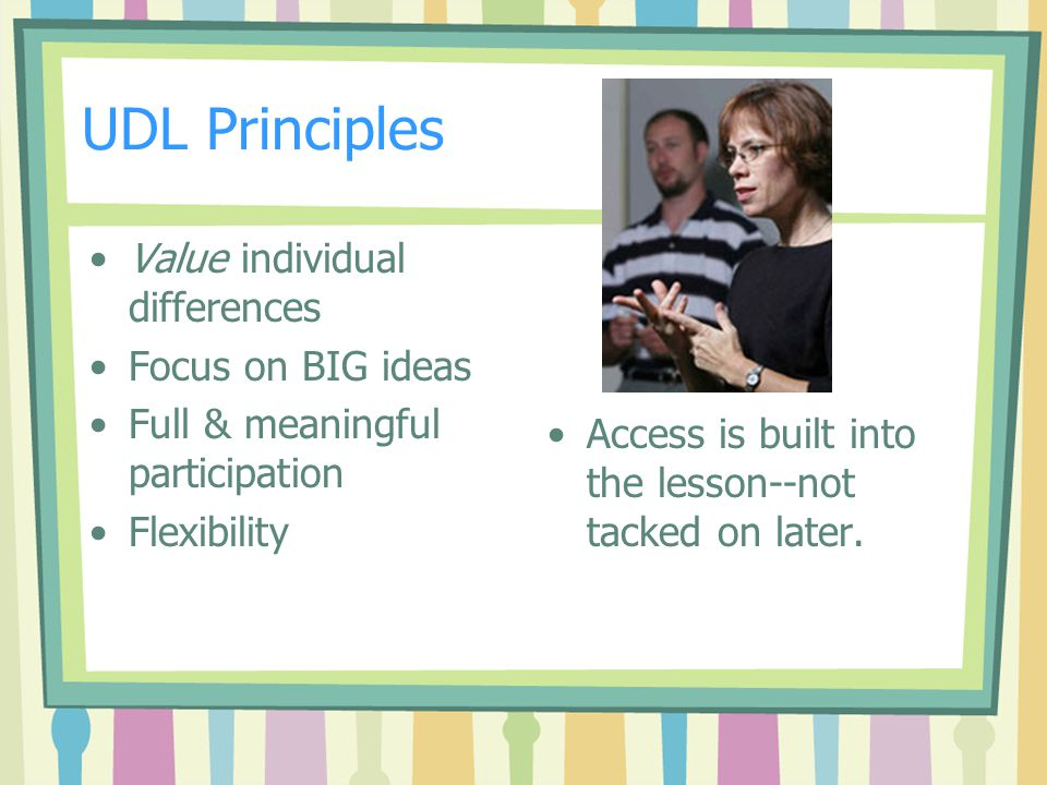 UDL Principles Value individual differences Focus on BIG ideas Full & meaningful participation Flexibility Access is built into the lesson--not tacked on later.