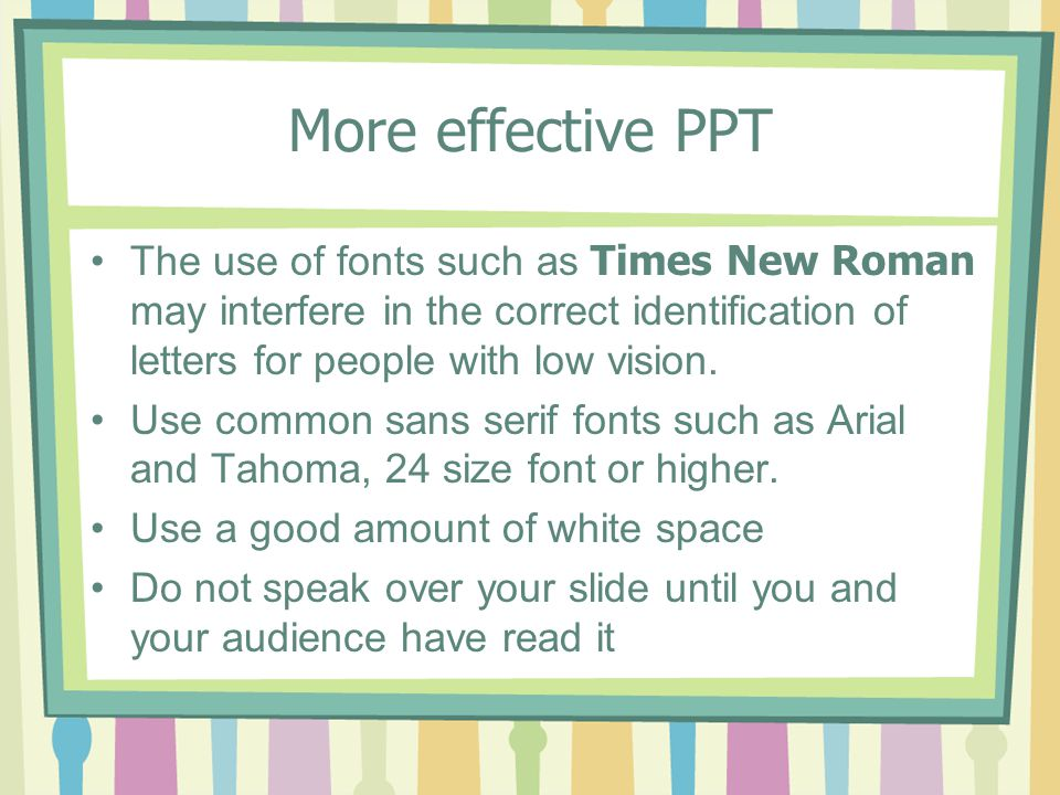 More effective PPT The use of fonts such as Times New Roman may interfere in the correct identification of letters for people with low vision.