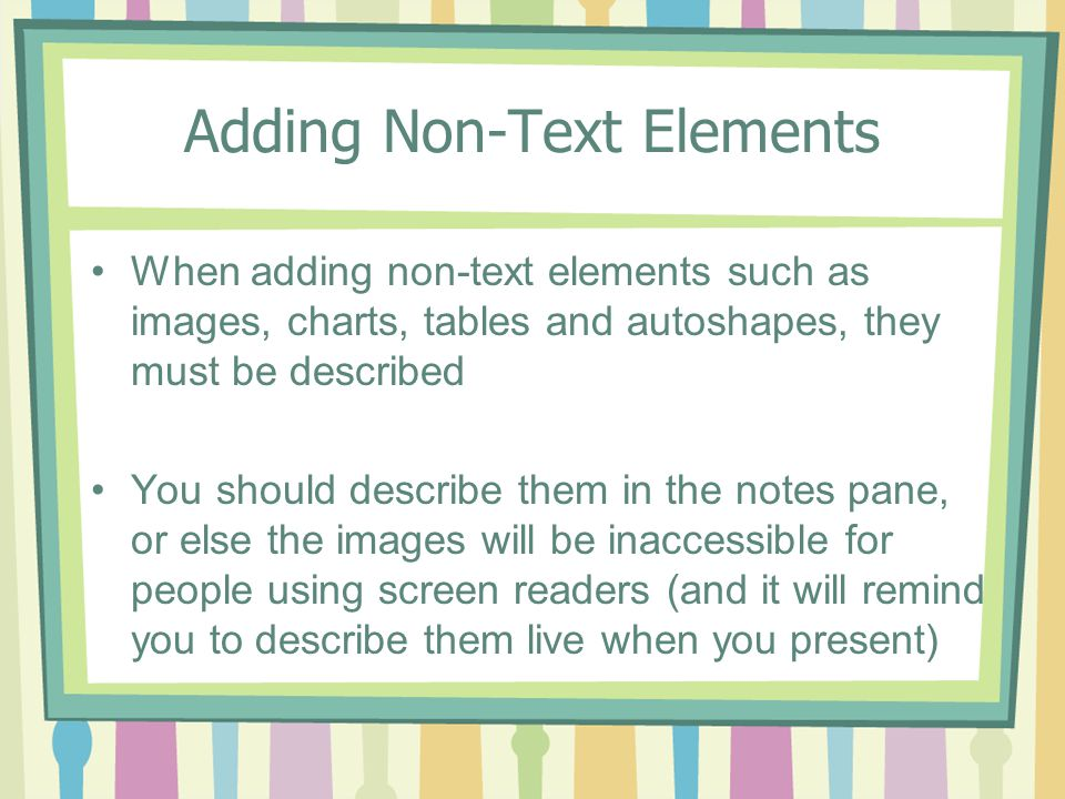 Adding Non-Text Elements When adding non-text elements such as images, charts, tables and autoshapes, they must be described You should describe them in the notes pane, or else the images will be inaccessible for people using screen readers (and it will remind you to describe them live when you present)