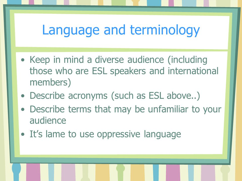 Language and terminology Keep in mind a diverse audience (including those who are ESL speakers and international members) Describe acronyms (such as ESL above..) Describe terms that may be unfamiliar to your audience It's lame to use oppressive language