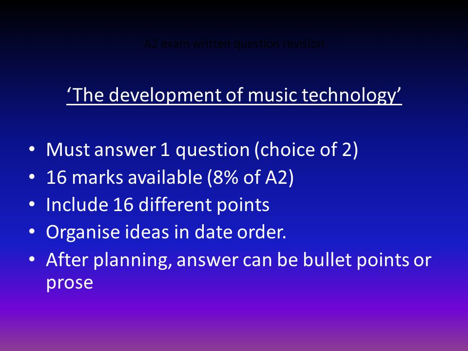 A2 exam written question revision 'The development of music technology' Must answer 1 question (choice of 2) 16 marks available (8% of A2) Include 16 different points Organise ideas in date order.