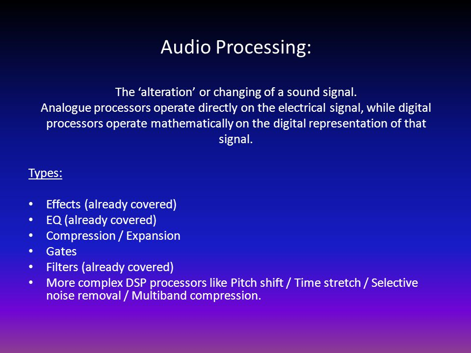Audio Processing: The 'alteration' or changing of a sound signal. Analogue processors operate directly on the electrical signal, while digital process
