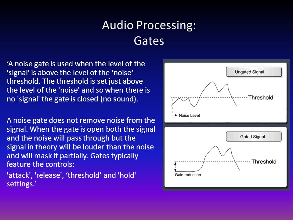 Audio Processing: Gates 'A noise gate is used when the level of the signal is above the level of the noise' threshold.